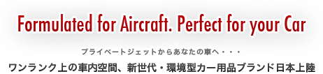 Fomulated for Aircraft. Perfect for your Car.プライベートジェットからあなたの車へ・・・ワンランク上の車内空間、新世代・環境型カー用品ブランド日本上陸
